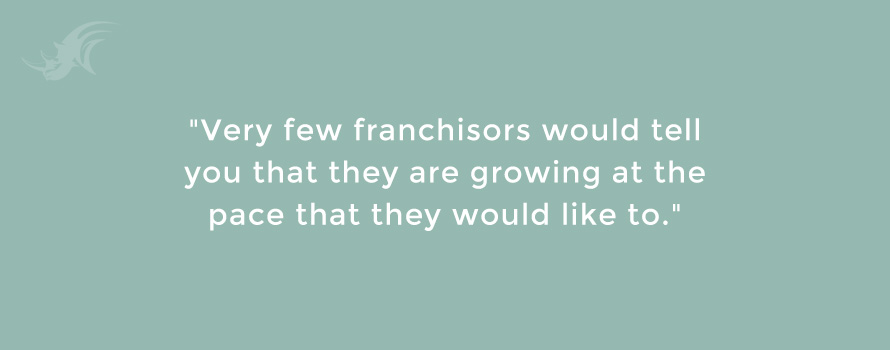 """Very few franchisors would tell you that they are growing at the pace that they would like to."""