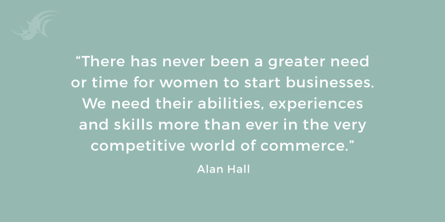 """There has never been a greater need or time for women to start businesses. We need their abilities, experiences and skills more than ever in the very competitive world of commerce."" - Alan Hall"